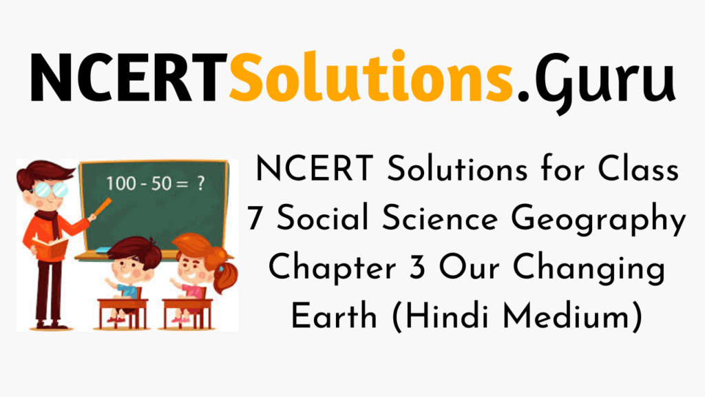 NCERT Solutions for Class 7 Social Science Geography Chapter 3 Our Changing Earth (Hindi Medium)