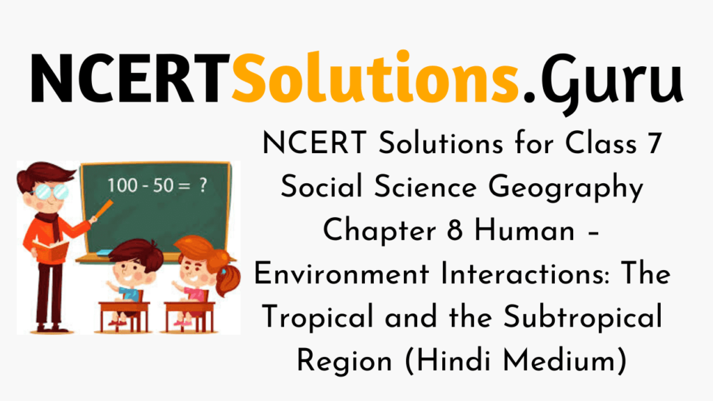 NCERT Solutions for Class 7 Social Science Geography Chapter 8 Human – Environment Interactions The Tropical and the Subtropical Region (Hindi Medium)